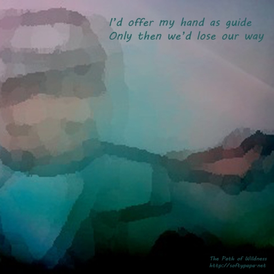 I'd offer my hand as guide Only then we'd lose our way - The Path of Wildness - MEME